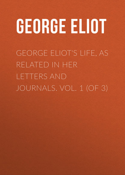 George Eliot's Life, as Related in Her Letters and Journals. Vol. 1 (of 3)